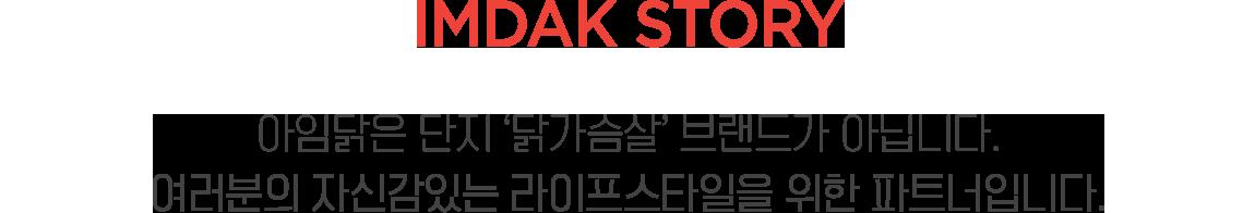 IMDAK STORY 아임닭은 단지 '닭가슴살' 브랜드가 아닙니다. 여러분의 자신감있는 라이프스타일을 위한 파트너 입니다.
